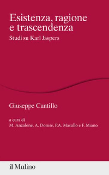 Esistenza, ragione e trascendenza. Studi su Karl Jaspers - Giuseppe Cantillo |