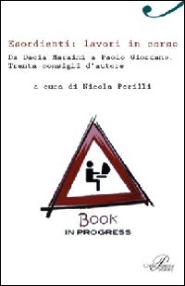 Esordienti: lavori in corso. Da Dacia Maraini a Paolo Giordano. Trenta consigli d'autore - N. Perilli | Ericsfund.org