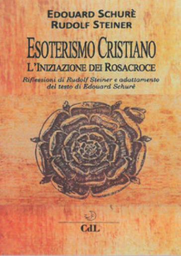 Esoterismo cristiano. L'iniziazione dei Rosacroce - Rudolph Steiner | Ericsfund.org