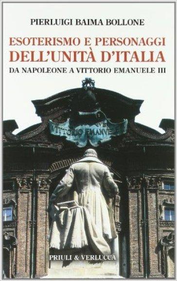 Esoterismo e personaggi dell'unità d'Italia. Da Napoleone a Vittorio Emanuele III - Pierluigi Baima Bollone |