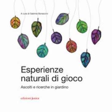 Esperienze naturali di gioco. Ascolti e ricerche in giardino - S. Bonaccini |