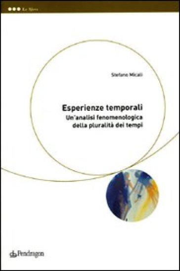 Esperienze temporali. Un'analisi fenomenologica della pluralità dei tempi - Stefano Micali |