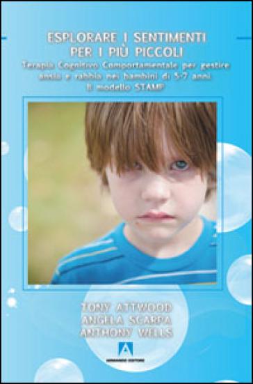 Esplorare i sentimenti per i più piccoli. Terapia cognitivo comportamentale per gestire ansia e rabbia nei bambini di 5-7 anni. Il modello STAMP - Tony Attwood | Rochesterscifianimecon.com