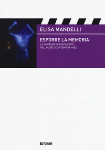 Esporre la memoria. Le immagini in movimento nel museo contemporaneo - Elisa Mandelli |