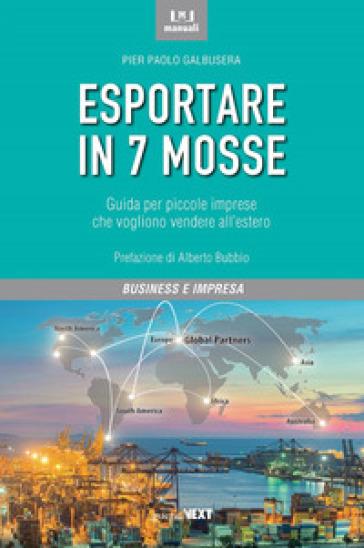 Esportare in 7 mosse. Guida per piccole imprese che vogliono vendere all'estero - Pier Paolo Galbusera |