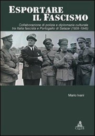 Esportare il fascismo. Collaborazione di polizia e diplomazia culturale tra Italia fascista e Portogallo di Salazar (1928-1945) - Mario Ivani pdf epub