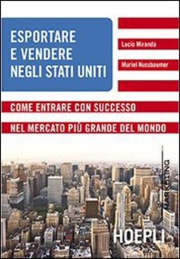 Esportare e vendere negli Stati Uniti. Come entrare con successo nel mercato più grande del mondo - Lucio Miranda | Ericsfund.org