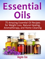 Essential Oils: 75 Amazing Essential Oil Recipes for Weight Loss, Natural Healing, Aromatherapy, and Home Cleaning