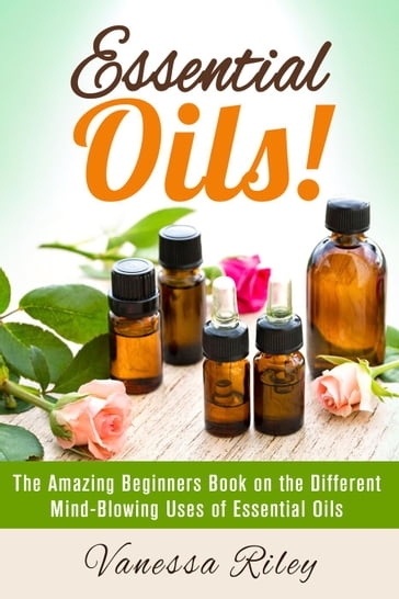 Essential Oils! The Amazing Beginners Book on the Different Mind-Blowing Uses of Essential Oils