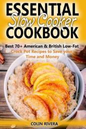 Essential Slow Cooker Cookbook Best 70+ American & British Low- Fat Crock Pot Recipes to Save Your Time and Money