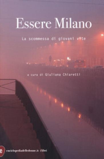 Essere Milano. La scommessa di giovani vite - G. Chiaretti |