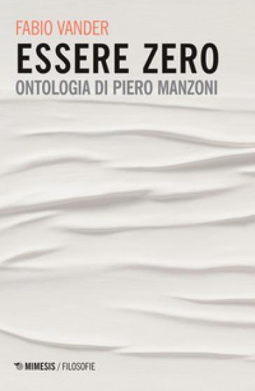 Essere Zero. Ontologia di Piero Manzoni - Fabio Vander |