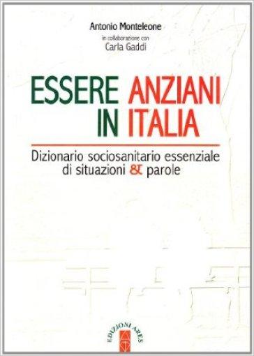 Essere anziani in Italia. Dizionario sociosanitario essenziale di situazioni e parole - Antonio Monteleone  