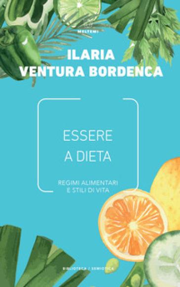 Essere a dieta. Regimi alimentari e stili di vita - Ilaria Ventura Bordenca |