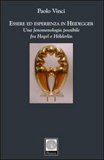 Essere ed esperienza in Heidegger. Una fenomenologia possibile fra Hegel e Holderlin - Paolo Vinci |