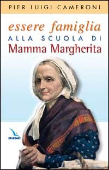 Essere famiglia alla scuola di mamma Margherita - Pierluigi Cameroni |