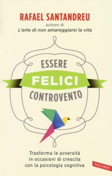Essere felici controvento. Trasforma le avversità in occasioni di crescita con la psicologia cognitiva - Rafael Santandreu   Thecosgala.com