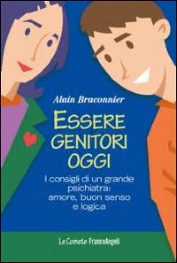 Essere genitori oggi. I consigli di un grande psichiatra: amore, buon senso e logica - Alain Braconnier |