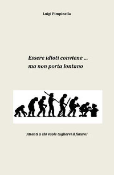 Essere idioti conviene... ma non porta lontano - Luigi Pimpinella |