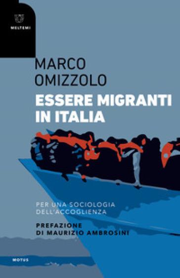 Essere migranti in Italia. Per una sociologia dell'accoglienza - Marco Omizzolo |