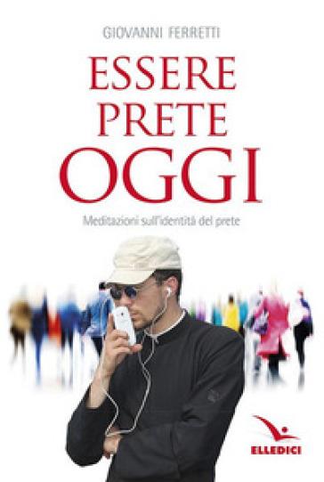 Essere prete oggi. Meditazioni sull'identità del prete - Giovanni Ferretti | Ericsfund.org