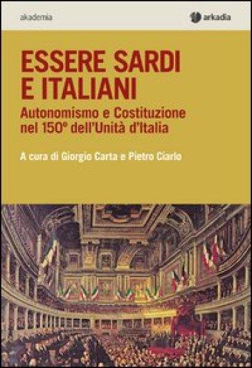 Essere sardi. Autonomismo e costituzione nel 150° dell'unità d'Italia - Giorgio Carta  