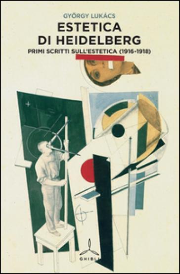 Estetica di Heidelberg. Primi scritti sull'estetica (1916-1918) - Gyorgy Lukacs   Rochesterscifianimecon.com