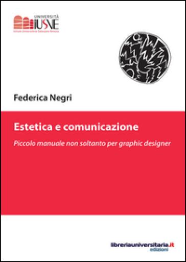 Estetica e comunicazione. Piccolo manuale non soltanto per graphic designer - Federica Negri | Rochesterscifianimecon.com