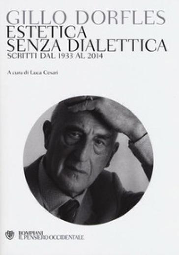 Estetica senza dialettica. Scritti dal 1933 al 2014 - Gillo Dorfles  