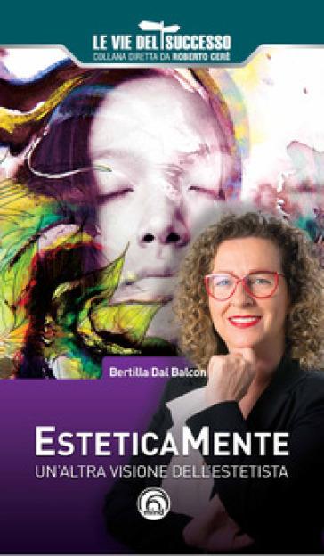 Esteticamente. Un'altra visione dell'estetista - Bertilla Dal Balcon |