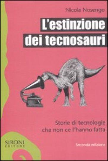 Estinzione dei tecnosauri. Storie di tecnologie che non ce l'hanno fatta (L') - Nicola Nosengo |