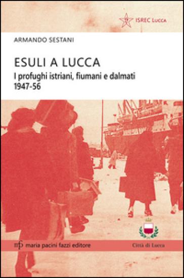 Esuli a Lucca. I profughi istriani, fiumani e dalmati 1947-56 - Armando Sestani | Kritjur.org