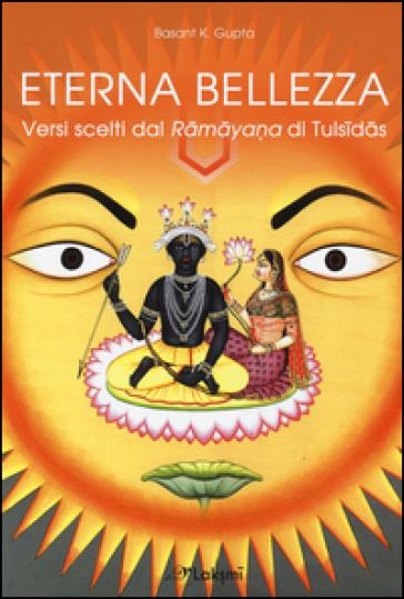Eterna bellezza. Versi scelti dal Ramayana di Tulsidas - Basant K. Gupta |