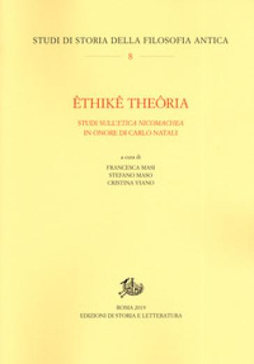 Ethike theoria. Studi sull'«Etica nicomachea» in onore di Carlo Natali - F. Masi  