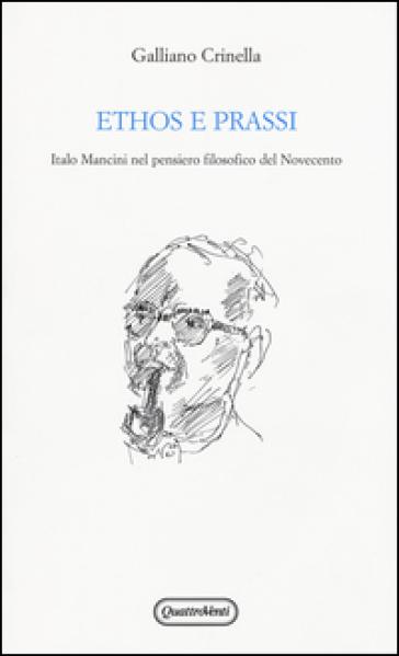 Ethos e prassi. Italo Mancini nel pensiero filosofico del Novecento - Galliano Crinella |