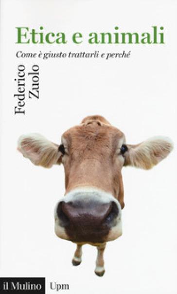Etica e animali. Come è giusto trattarli e perché - Federico Zuolo | Rochesterscifianimecon.com