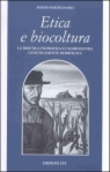 Etica e biocultura. La bioetica filosofica e l'agricoltura geneticamente modificata - Sergio Bartolommei  