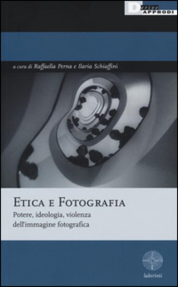 Etica e fotografia. Potere, ideologia, violenza dell'immagine fotografica - R. Perna  