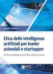 Etica delle intelligenze artificiali per leader aziendali e startupper. Artificial Intelligence (AI) Ethics Model Canvas - Daniele Verdesca