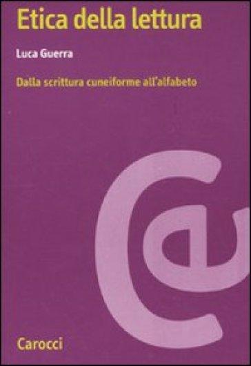 Etica della lettura. Dalla scrittura cuneiforme all'alfabeto - Luca Guerra |