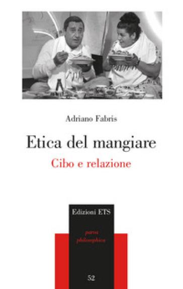 Etica del mangiare. Cibo e relazione - Adriano Fabris  