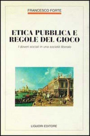 Etica pubblica e regole del gioco. I doveri sociali in una società liberale - Francesco Forte | Thecosgala.com