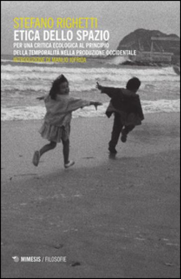 Etica dello spazio. Per una critica ecologica al principio della temporalità nella produzione occidentale - Stefano Righetti pdf epub