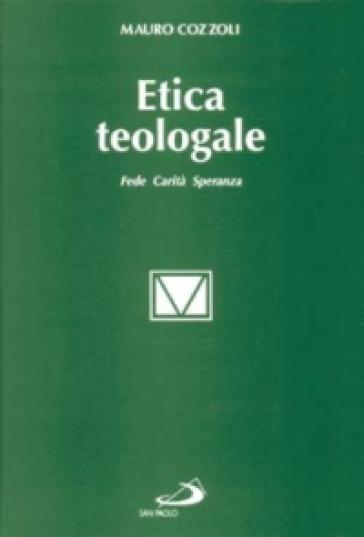 Etica teologale. Fede, carità, speranza - Mauro Cozzoli  