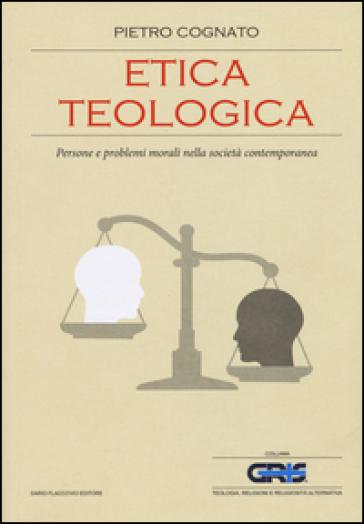 Etica teologica. Persone e problemi morali nella società contemporanea - Pietro Cognato | Rochesterscifianimecon.com