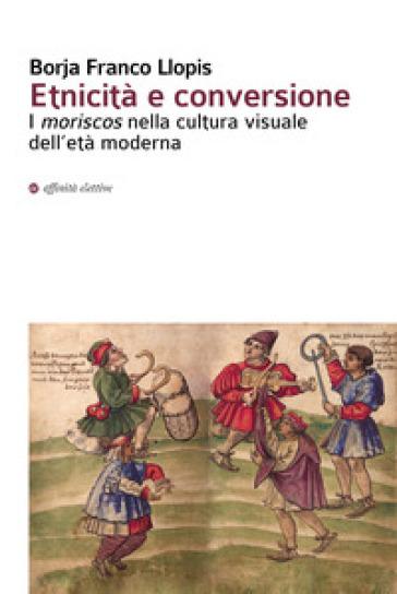 Etnicità e conversione. I moriscos nella cultura visuale dell'età moderna - Borja Franco Llopis | Kritjur.org