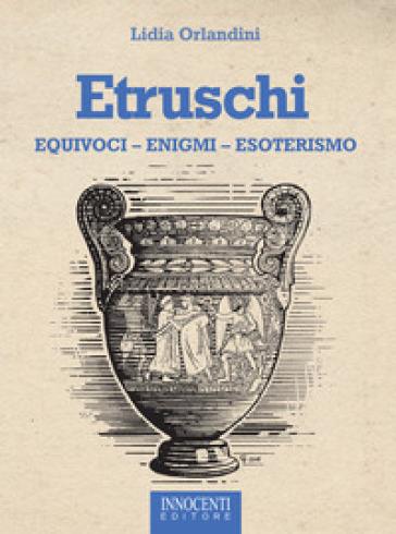 Etruschi. Equivoci, enigmi, esoterismo - Lidia Orlandini | Jonathanterrington.com