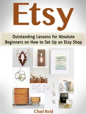 Etsy: Outstanding Lessons for Absolute Beginners on How to Set Up an Etsy Shop