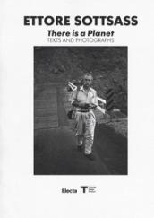 Ettore Sottsass. There is a Planet. Texts and photographs. Ediz. illustrata