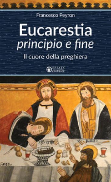 Eucarestia «principio e fine». Il cuore della preghiera - Francesco Peyron |